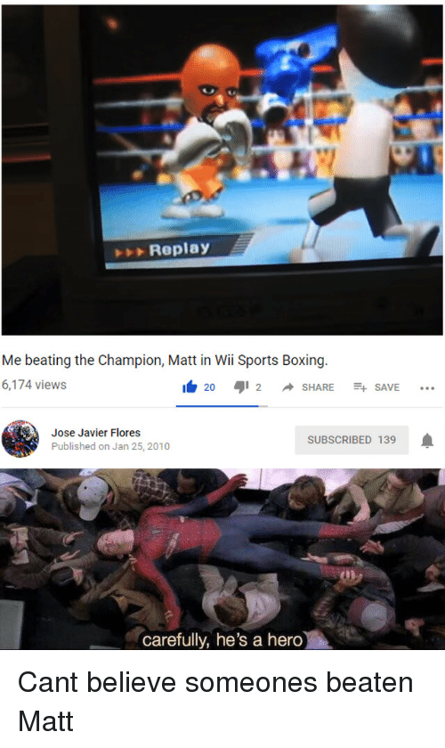 Boxing: Replay  Me beating the Champion, Matt in Wii Sports Boxing  6,174 views  I 20 aji 2 ◆ SHARE -+ SAVE  Jose Javier Flores  Published on Jan 25, 2010  SUBSCRIBED 139  carefully, he's a hero Cant believe someones beaten Matt