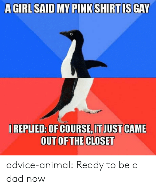Advice, Dad, and Tumblr: REPLIED: OF COURSE,IT JUST CAME  OUT OFTHE CLOSET advice-animal:  Ready to be a dad now