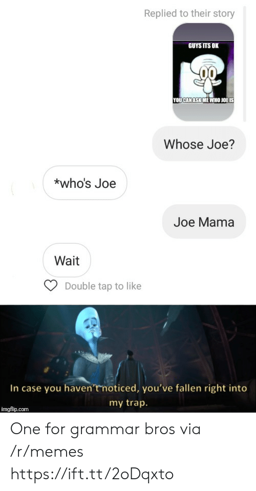 fallen: Replied to their story  GUYS ITS OK  YOUCAN ASK ME WHO JOË IS  Whose Joe?  *who's Joe  Joe Mama  Wait  Double tap to like  In case you haven'tmoticed, you've fallen right into  my trap.  imgflip.com One for grammar bros via /r/memes https://ift.tt/2oDqxto