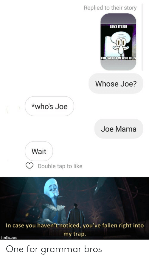 fallen: Replied to their story  GUYS ITS OK  YOUCAN ASK ME WHO JOË IS  Whose Joe?  *who's Joe  Joe Mama  Wait  Double tap to like  In case you haven'tmoticed, you've fallen right into  my trap.  imgflip.com One for grammar bros