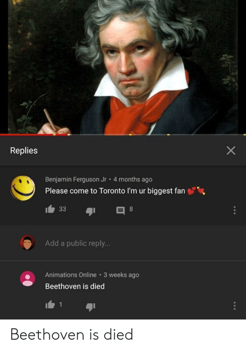 animations: Replies  Benjamin Ferguson Jr 4 months ago  Please come to Toronto I'm ur biggest fan  Add a public reply..  Animations Online 3 weeks ago  Beethoven is died  1 Beethoven is died