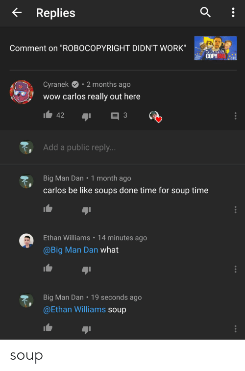"""Cyranek: Replies  Comment on """"ROBOCOPYRIGHT DIDN'T WORK""""  COPYFAI QUR  2 months ago  Cyranek  wow carlos really out here  42  33  Add a public reply...  Big Man Dan 1 month ago  carlos be like soups done time for soup time  Ethan Williams  14 minutes ago  @Big Man Dan what  Big Man Dan 19 seconds ago  @Ethan Williams soup soup"""