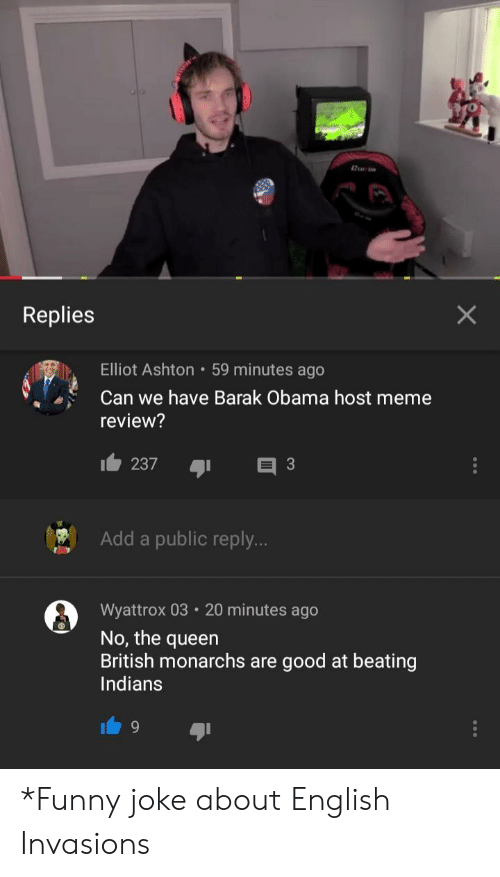Funny, Meme, and Obama: Replies  Elliot Ashton 59 minutes ago  Can we have Barak Obama host meme  review?  Add a public reply  Wyattrox 03 20 minutes ago  No, the queen  British monarchs are good at beating  Indians *Funny joke about English Invasions