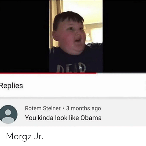 Obama, You, and Months: Replies  Rotem Steiner 3 months ago  You kinda look like Obama Morgz Jr.