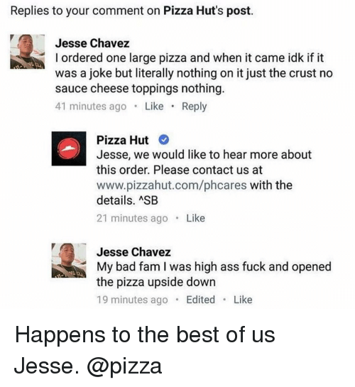 Sauced: Replies to your comment on Pizza Hut's post.  Jesse Chavez  l ordered one large pizza and when it came idk if it  was a joke but literally nothing on it just the crust no  sauce cheese toppings nothing.  41 minutes ago  Like  Reply  Pizza Hut  Jesse, we would like to hear more about  this order. Please contact us at  www.pizzahut.com/phcares with the  details. ASB  21 minutes ago  Like  Jesse Chavez  My bad fam I was high ass fuck and opened  the pizza upside down  19 minutes ago  Edited  Like Happens to the best of us Jesse. @pizza