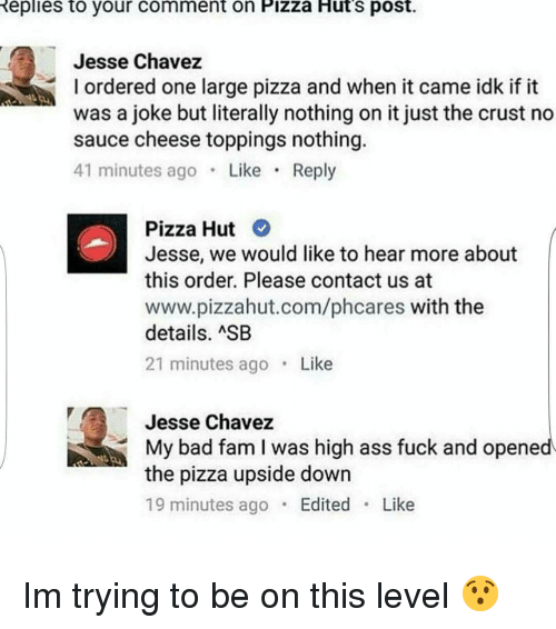 Sauced: Replies to your comment on Pizza Huts post.  Jesse Chavez  l ordered one large pizza and when it came idk if it  was a joke but literally nothing on it just the crust no  sauce cheese toppings nothing.  41 minutes ago  Like  Reply  Pizza Hut  Jesse, we would like to hear more about  this order. Please contact us at  www.pizzahut.com/phcares with the  details. ASB  21 minutes ago  Like  Jesse Chavez  My bad fam I was high ass fuck and opened  the pizza upside down  19 minutes ago  Edited  Like Im trying to be on this level 😯