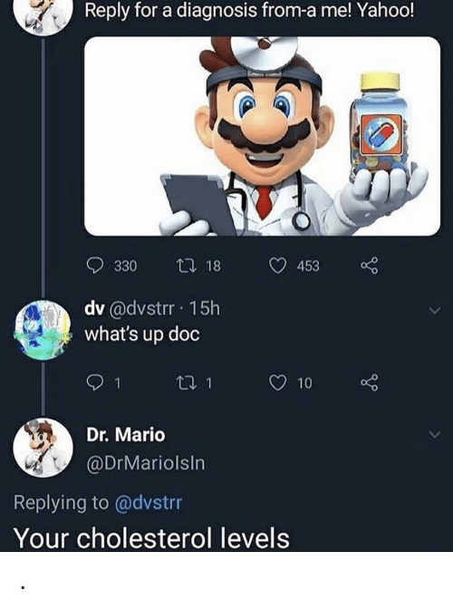 Cholesterol: Reply for a diagnosis from-a me! Yahoo!  t 18  330  453  dv @dvstrr 15h  what's up doc  t1 1  10  Dr. Mario  @DrMariolsIn  Replying to @dvstrr  Your cholesterol levels .