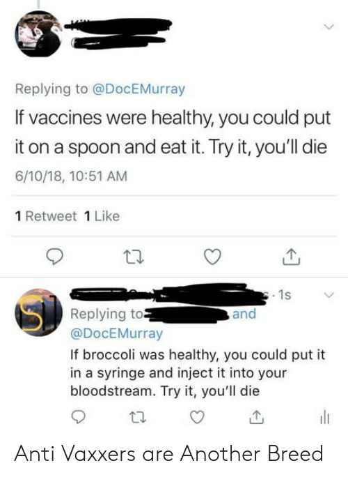 Try It: Replying to @DocEMurray  If vaccines were healthy, you could put  it on a spoon and eat it. Try it, you'll die  6/10/18, 10:51 AM  1 Retweet 1 Like  1s  Replying to  @DocEMurray  and  If broccoli was healthy, you could put it  in a syringe and inject it into your  bloodstream. Try it, you'll die Anti Vaxxers are Another Breed