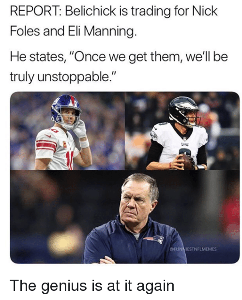 "Eli Manning, Nfl, and Genius: REPORT: Belichick is trading for Nick  Foles and Eli Manning.  He states, ""Once we get them, well be  truly unstoppable.""  OFUNNIESTNFLMEMES The genius is at it again"