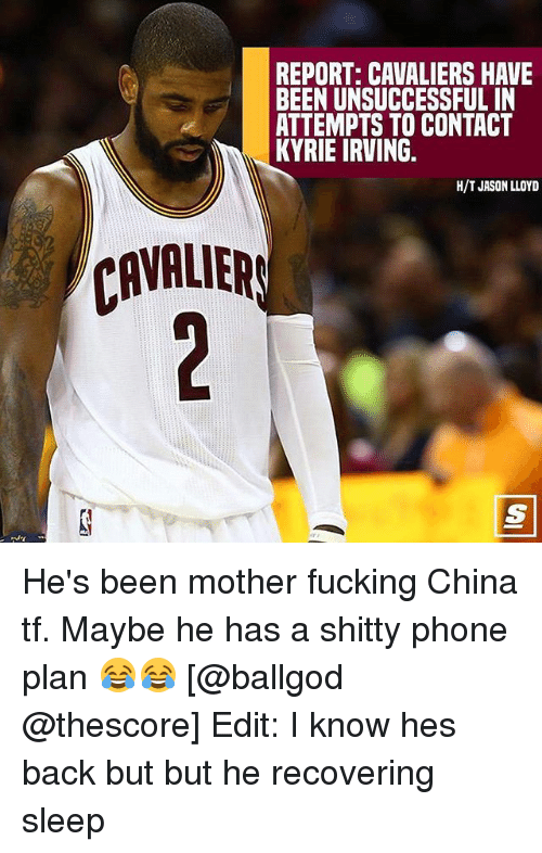 Fucking, Kyrie Irving, and Memes: REPORT: CAVALIERS HAVE  BEEN UNSUCCESSFUL IN  ATTEMPTS TO CONTACT  KYRIE IRVING.  H/T JASON LLOYD  CAVALIER He's been mother fucking China tf. Maybe he has a shitty phone plan 😂😂 [@ballgod @thescore] Edit: I know hes back but but he recovering sleep