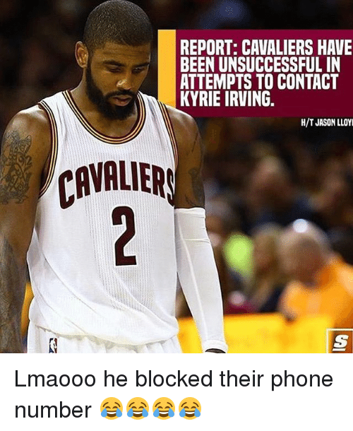 Kyrie Irving, Memes, and Phone: REPORT: CAVALIERS HAVE  BEEN UNSUCCESSFUL IN  ATTEMPTS TO CONTACT  KYRIE IRVING  H/T JASON LLOY  CRVRUER  VALIER Lmaooo he blocked their phone number 😂😂😂😂