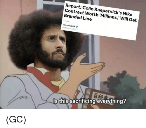 Memes, Nike, and 🤖: Report: Colin Kaepernick's Nike  Contract Worth 'Millions,' Will Get  Branded Line  s this sacrificing evervthing (GC)