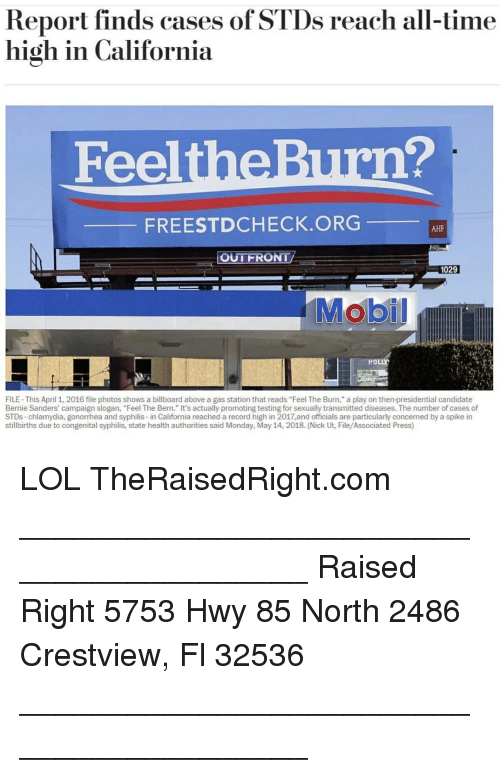 "chlamydia: Report finds cases of STDs reach all-time  high in California  FeeltheBurn?  FREESTDCHECK.ORG  AHF  OUTFRONT  1029  HOLLY  FILE- This April 1, 2016 file photos shows a billboard above a gas station that reads ""Feel The Burn,"" a play on then-presidential candidate  Bernie Sanders' campaign slogan, ""Feel The Bern."" It's actually promoting testing for sexually transmitted diseases. The number of cases of  STDs-chlamydia, gonorrhea and syphilis-in California reached a record high in 2017,and officials are particularly concemed by a spike in  stillbirths due to congenital syphilis, state health authorities said Monday, May 14, 2018. (Nick Ut, File/Associated Press) LOL TheRaisedRight.com _________________________________________ Raised Right 5753 Hwy 85 North 2486 Crestview, Fl 32536 _________________________________________"