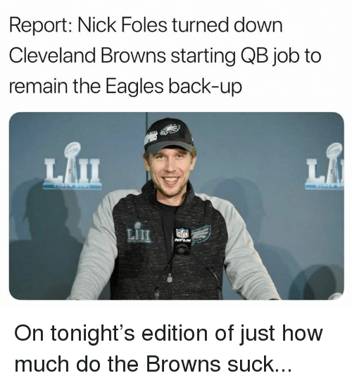 Nick Foles: Report: Nick Foles turned down  Cleveland Browns starting QB job to  remain the Eagles back-up  血 On tonight's edition of just how much do the Browns suck...