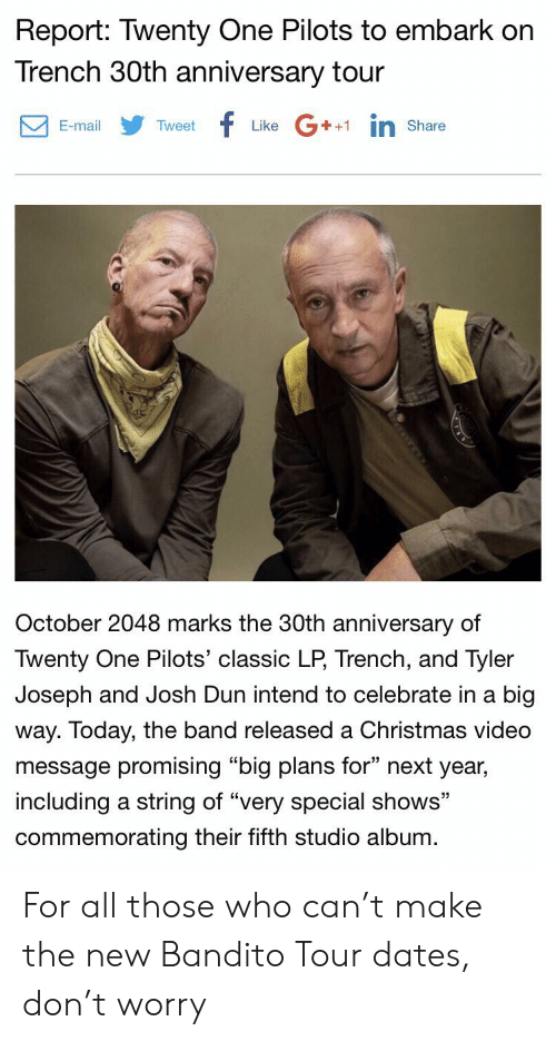 """Christmas, Mail, and Today: Report: Twenty One Pilots to embark on  Trench 30th anniversary tour  f  G1in  E-mail  Tweet  Like  Share  October 2048 marks the 30th anniversary of  Twenty One Pilots' classic LP, Trench, and Tyler  Joseph and Josh Dun intend to celebrate in a big  way. Today, the band released a Christmas video  message promising """"big plans for"""" next year,  including a string of """"very special shows""""  commemorating their fifth studio album For all those who can't make the new Bandito Tour dates, don't worry"""
