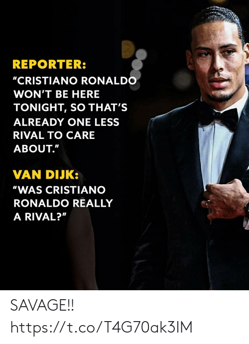 """Cristiano Ronaldo, Memes, and Savage: REPORTER:  """"CRISTIANO RONALDO  WON'T BE HERE  TONIGHT, SO THAT'S  ALREADY ONE LESS  RIVAL TO CARE  ABOUT.""""  VAN DIJK:  """"WAS CRISTIANO  RONALDO REALLY  A RIVAL?"""" SAVAGE!! https://t.co/T4G70ak3IM"""