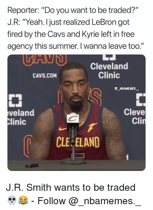 """Cavs, Memes, and Yeah: Reporter: """"Do you want to be traded?""""  J.R: """"Yeah. I just realized LeBron got  fired by the Cavs and Kyrie left in free  agency this summer. I wanna leave too.""""  Cleveland  Clinic  CAVS.COM  B_NBAMEMES._  veland  linic  Cleve  Cli  CLE ELAND J.R. Smith wants to be traded 💀😂 - Follow @_nbamemes._"""