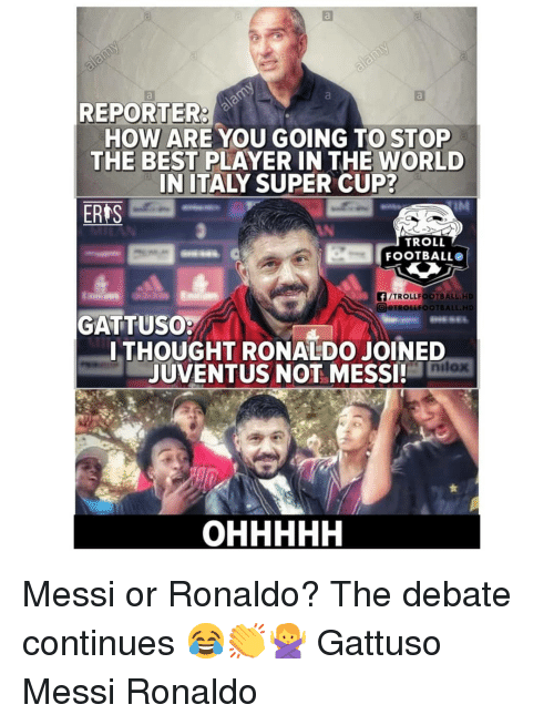 Memes, Troll, and Best: REPORTER  HOW ARE YOU GOING TO STOP  THE BEST PLAYER IN THE WORLD  IN ITALY SUPER CUP?  ERTS  TROLL  FOOTBALLO  FTROLLFOOTBALL.HD  TROLLFOOTBALL  GATTUSO  ITHOUGHT RONALDO JOINED  JUVENTUS NOT MESSI!  nilox Messi or Ronaldo? The debate continues 😂👏🙅♀️ Gattuso Messi Ronaldo