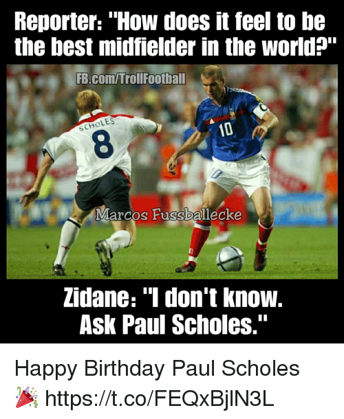 """Birthday, Memes, and Happy Birthday: Reporter: """"How does it feel to be  the best midfielder in the world?""""  FB.com/Trollfootball  OLES  SCH  8  Marcos Fussballecke  zidane: """"1 don't know.  Ask Paul Scholes."""" Happy Birthday Paul Scholes 🎉 https://t.co/FEQxBjlN3L"""