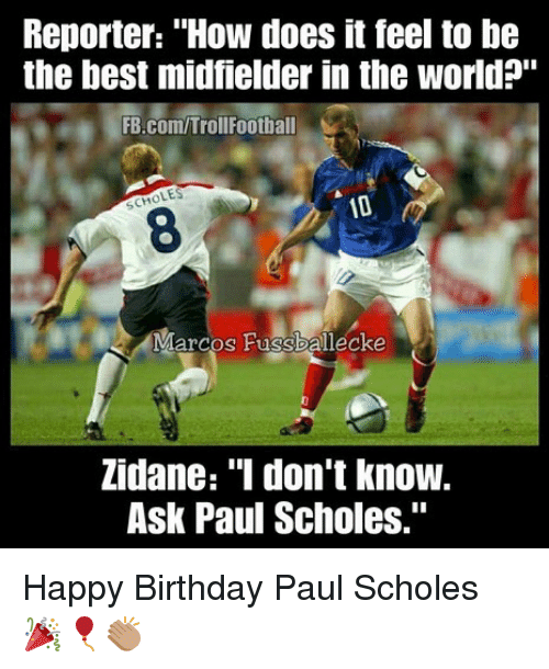 """Birthday, Memes, and Happy Birthday: Reporter: """"How does it feel to be  the best midfielder in the world?""""  FB.com/TrollFootball  LES  SCH  8  Marcos Fussballecke  Zidane: """"I don't know.  Ask Paul Scholes."""" Happy Birthday Paul Scholes 🎉🎈👏🏽"""