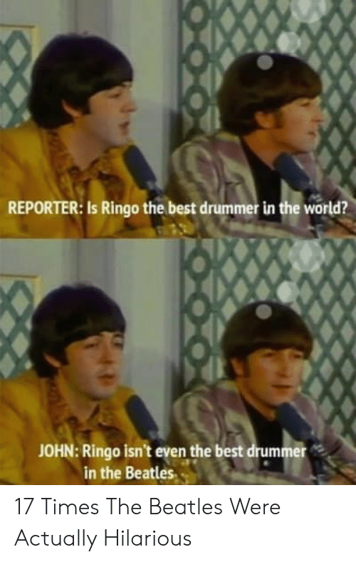 The Beatles: REPORTER: Is Ringo the best drummer in the world?  JOHN: Ringo isn't even the best drummer  in the Beatles 17 Times The Beatles Were Actually Hilarious