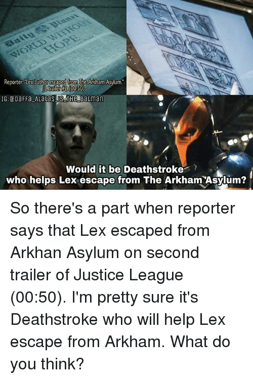 """Lex Luthor: Reporter """"Lex  Luthor escaped from  The Arkham Asylum.  trailer #2 (00:50)  Would it be Deathstroke?  who helps Lex escape from The Arkham Asylum? So there's a part when reporter says that Lex escaped from Arkhan Asylum on second trailer of Justice League (00:50). I'm pretty sure it's Deathstroke who will help Lex escape from Arkham. What do you think?"""