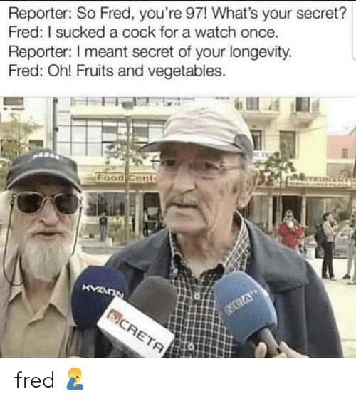 Food, Watch, and Once: Reporter: So Fred, you're 97! What's your secret?  Fred: I sucked a cock for a watch once.  Reporter: meant secret of your longevity.  Fred: Oh! Fruits and vegetables.  Food Cont fred 🤦♂️