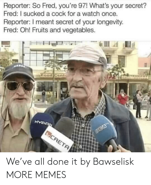 fruits: Reporter: So Fred, you're 97! What's your secret?  Fred: I sucked a cock for a watch once.  Reporter: I meant secret of your longevity  Fred: Oh! Fruits and vegetables. We've all done it by Bawselisk MORE MEMES