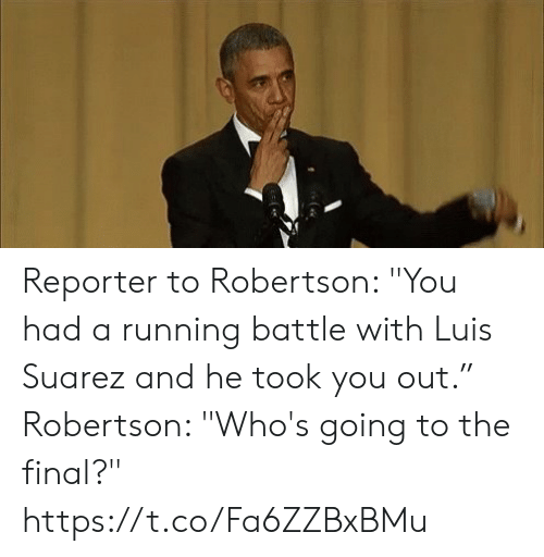 """Soccer, Luis Suarez, and Running: Reporter to Robertson: """"You had a running battle with Luis Suarez and he took you out.""""  Robertson: """"Who's going to the final?"""" https://t.co/Fa6ZZBxBMu"""