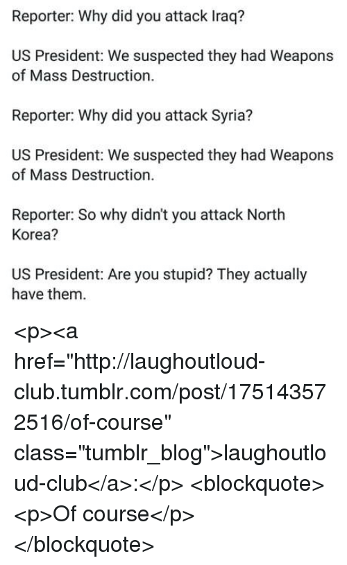 """Club, North Korea, and Tumblr: Reporter: Why did you attack Iraq?  US President: We suspected they had Weapons  of Mass Destruction  Reporter: Why did you attack Syria?  US President: We suspected they had Weapons  of Mass Destruction.  Reporter: So why didn't you attack North  Korea?  US President: Are you stupid? They actually  have them <p><a href=""""http://laughoutloud-club.tumblr.com/post/175143572516/of-course"""" class=""""tumblr_blog"""">laughoutloud-club</a>:</p>  <blockquote><p>Of course</p></blockquote>"""