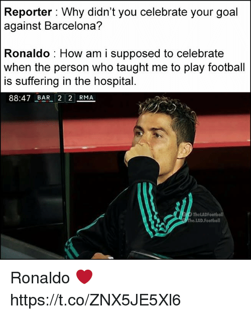 Barcelona, Football, and Memes: Reporter: Why didn't vou celebrate vour goal  against Barcelona?  Ronaldo : How am i supposed to celebrate  when the person who taught me to play football  is suffering in the hospital  88:47 BAR 2 2 RMA  TheLADFootball  he.LAD.Football Ronaldo ❤️ https://t.co/ZNX5JE5Xl6