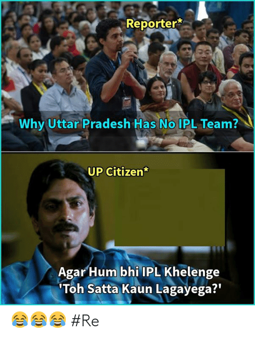 hum: Reporter*  Why Uttar Pradesh Has No IPL Team?  UP Citizen  Agar Hum bhi IPL Khelenge  Toh Satta Kaun Lagayega?' 😂😂😂 #Re
