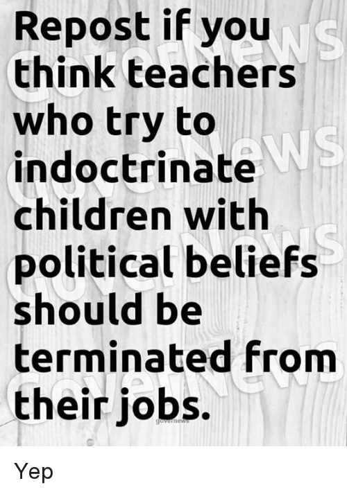 Children, Jobs, and Who: Repost if you  think teachers  who try to  indoctrinate  children with  political beliefs  should be  terminated from  their jobs.  WS Yep