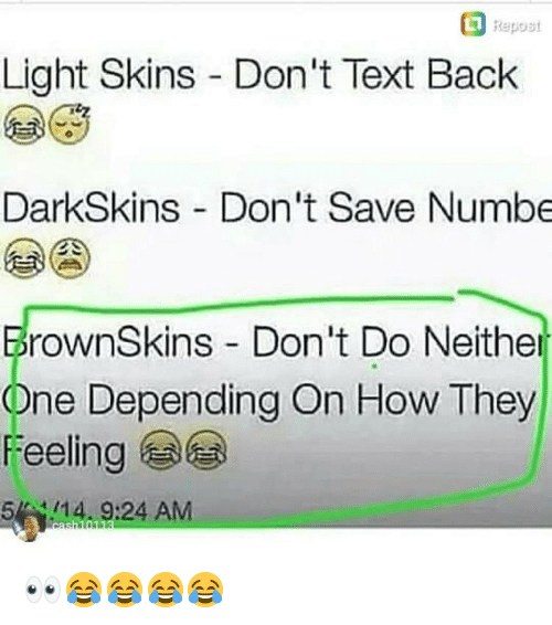 Darkskins: Repost  Light Skins Don't Text Back  DarkSkins Don't Save Numbe  rownSkins Don't Do Neither  One Depending On How They  Feeling  514. 9:24 AM 👀😂😂😂😂