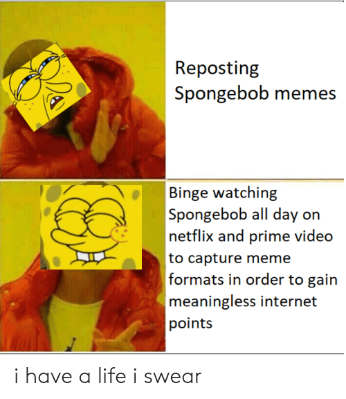 Internet, Life, and Meme: Repostin  Spongebob memes  A  Binge watching  Spongebob all day on  netflix and prime video  to capture meme  formais in order to ain  meaningless internet  points i have a life i swear