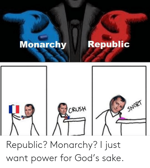 sake: Republic? Monarchy? I just want power for God's sake.