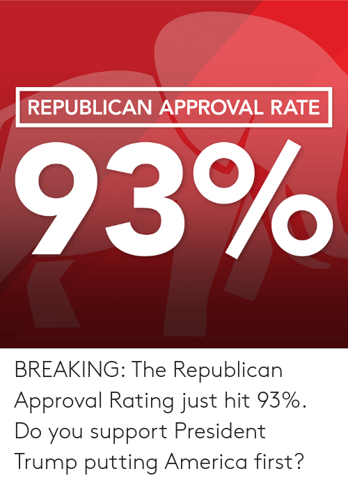 America, Memes, and Trump: REPUBLICAN APPROVAL RATE BREAKING: The Republican Approval Rating just hit 93%. Do you support President Trump putting America first?