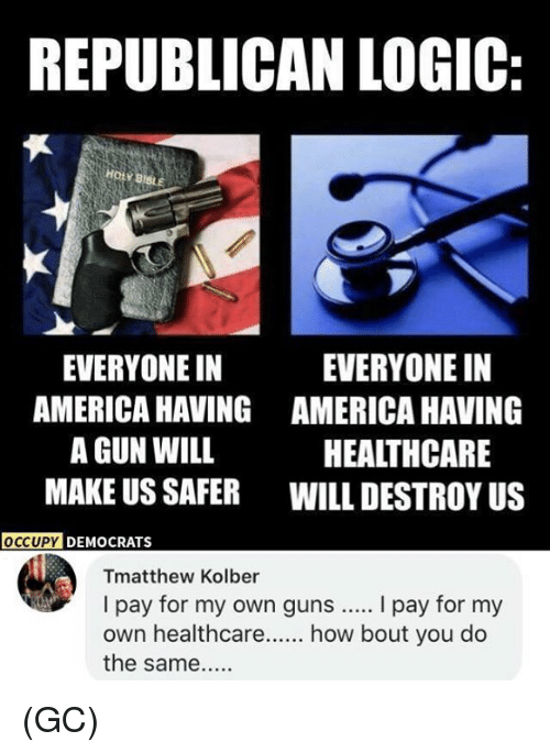 holy bible: REPUBLICAN LOGIC:  HOLY BIBLE  EVERYONE IN  AMERICA HAVING  A GUN WILL  MAKE US SAFER  EVERYONE IN  AMERICA HAVING  HEALTHCARE  WILL DESTROY US  OCCUP  Y DEMOCRATS  Tmatthew Kolber  I pay for my own guns.... I pay for my  own healthcare how bout you do  the same... (GC)