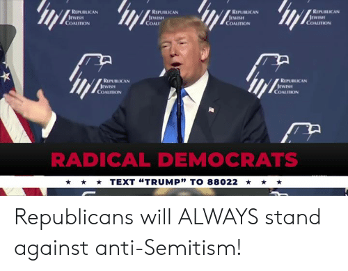 "coal: REPUBLICAN  REPUBLICAN  RIPUBLICAN  REPUBLICAN  COALITION  COAL  COALITION  COALITION  REPUBLICAN  REPUBLICAN  COALITION  COALITION  RADICAL DEMOCRATS  TEXT ""TRUMP"" TO 88022 Republicans will ALWAYS stand against anti-Semitism!"