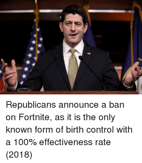Anaconda, Control, and Birth Control: Republicans announce a ban on Fortnite, as it is the only known form of birth control with a 100% effectiveness rate (2018)