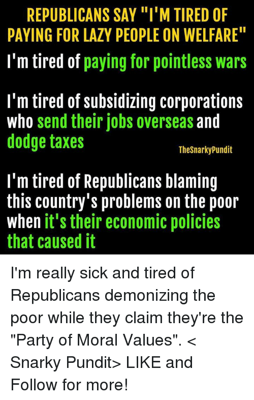 """Lazy People: REPUBLICANS SAY """"I'M TIRED OF  PAYING FOR LAZY PEOPLE ON WELFARE""""  I'm tired of  paying for pointless wars  I'm tired of subsidizing corporations  who send their jobs overseas and  dodge taxes  Thesnarkypundit  I'm tired of Republicans blaming  this country's problems on the poor  when it's their economic policies  that caused it I'm really sick and tired of Republicans demonizing the poor while they claim they're the """"Party of Moral Values"""".  < Snarky Pundit> LIKE and Follow for more!"""
