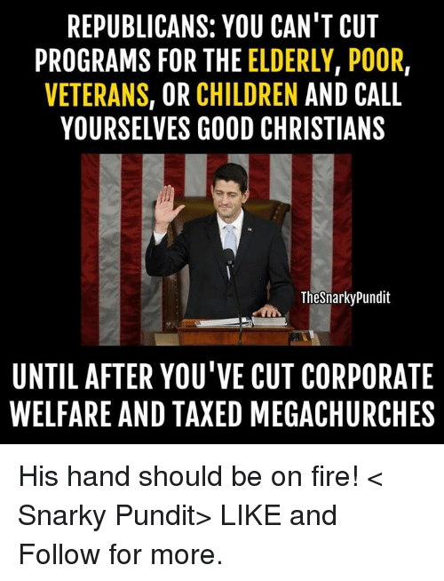 pundit: REPUBLICANS: YOU CAN'T CUT  PROGRAMS FOR THE  ELDERLY, POOR,  VETERANS  OR CHILDREN  AND CALL  YOURSELVES GOOD CHRISTIANS  Thesnarkypundit  UNTIL AFTER YOU'VE CUT CORPORATE  WELFARE AND TAXED MEGACHURCHES His hand should be on fire! < Snarky Pundit> LIKE and Follow for more.