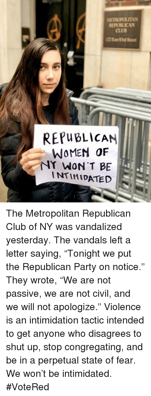 """Club, Party, and Shut Up: REPWBLİCAN  WOMEN OF  NY WON T BE  INTIMIDATED The Metropolitan Republican Club of NY was vandalized yesterday. The vandals left a letter saying, """"Tonight we put the Republican Party on notice."""" They wrote, """"We are not passive, we are not civil, and we will not apologize."""" Violence is an intimidation tactic intended to get anyone who disagrees to shut up, stop congregating, and be in a perpetual state of fear. We won't be intimidated. #VoteRed"""