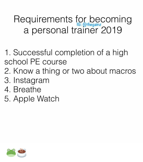 Apple, Apple Watch, and Instagram: Requirements for becoming  a personal trainer 2019  IG: @thegainz  1. Successful completion of a high  school PE cours  2. Know a thing or two about macros  3. Instagram  4. Breathe  5. Apple Watch 🐸☕️