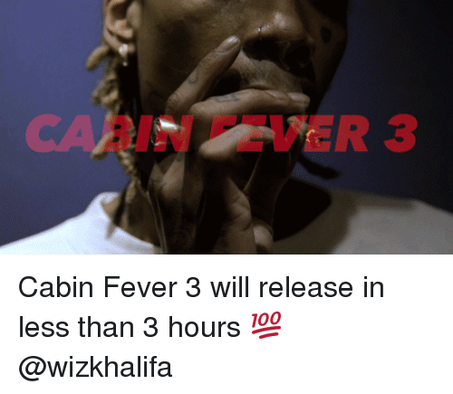 cabin fever: reR 3 Cabin Fever 3 will release in less than 3 hours 💯 @wizkhalifa