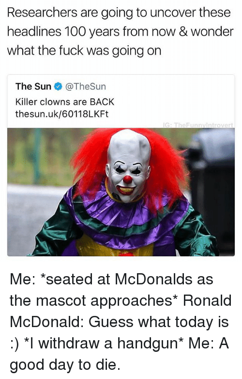 mascots: Researchers are going to uncover these  headlines 100 years from now & wonder  what the fuck was going on  The Sun @TheSun  Killer clowns are BACK  thesun.uk/60118LKFt  G: TheFunnvintrovert Me: *seated at McDonalds as the mascot approaches* Ronald McDonald: Guess what today is :) *I withdraw a handgun* Me: A good day to die.