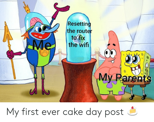 First Ever: Resetting  the router  to fix  the wifi  Me  My Parents My first ever cake day post 🍰