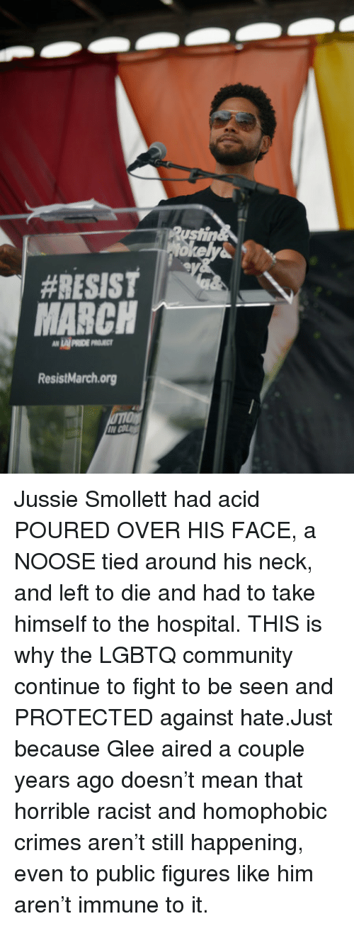 Community, Glee, and Hospital:  #RESIST  LAI PRIDE P  ResistMarchorg Jussie Smollett had acid POURED OVER HIS FACE, a NOOSE tied around his neck, and left to die and had to take himself to the hospital.THIS is why the LGBTQ community continue to fight to be seen and PROTECTED against hate.Just because Glee aired a couple years ago doesn't mean that horrible racist and homophobic crimes aren't still happening, even to public figures like him aren't immune to it.