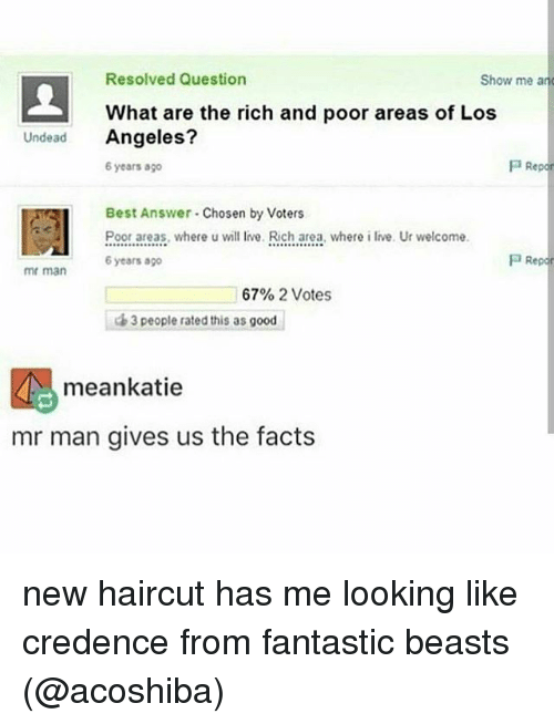 fantastic beasts: Resolved Question  Show me and  What are the rich and poor areas of Los  Undead  Angeles?  P Re  6 years ago  Best Answer Chosen by Voters  Poor areas, where u will live. Rich area, where i live. Ur welcome  P Repor  6 years  mr man  67% 2 Votes  3 people rated this as good  meankatie  mr man gives us the facts new haircut has me looking like credence from fantastic beasts (@acoshiba)