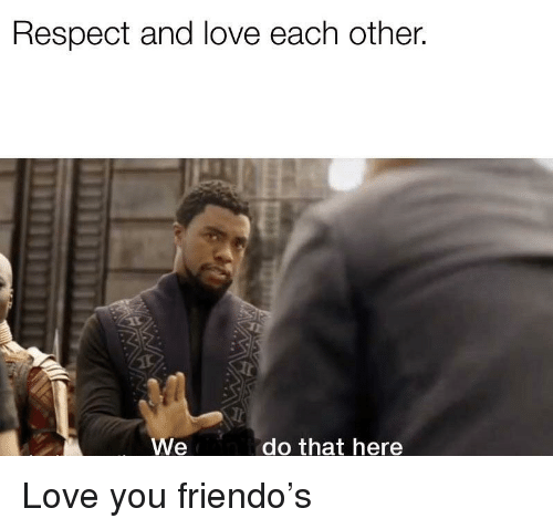 Friendo: Respect and love each other.  We  do that here Love you friendo's